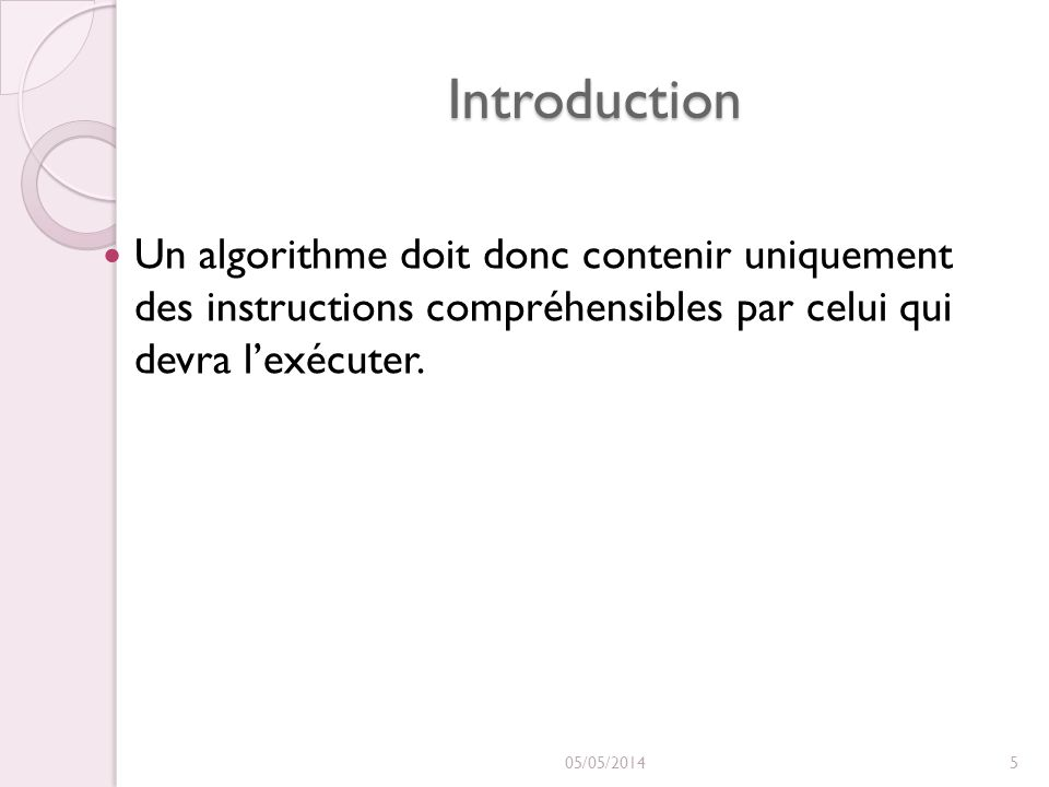 Introduction Un algorithme doit donc contenir uniquement des instructions compréhensibles par celui qui devra lexécuter. 05/05/20145