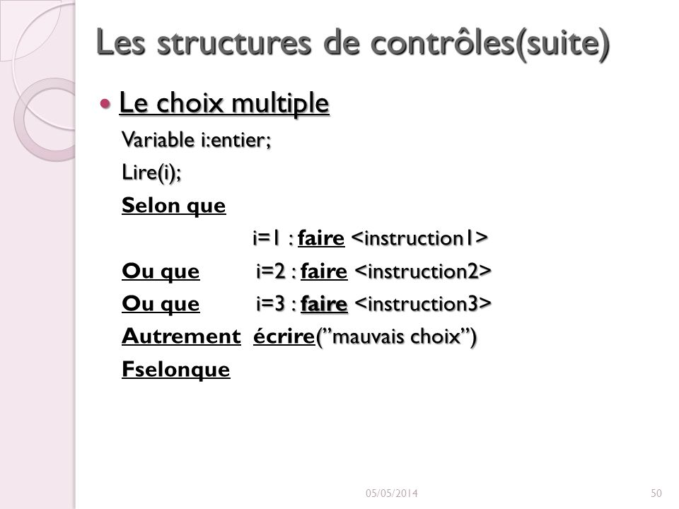 Les structures de contrôles(suite) Le choix multiple Le choix multiple Variable i:entier; Lire(i); Selon que i=1 : i=1 : faire i=2 : Ou que i=2 : faire i=3 : faire Ou que i=3 : faire (mauvais choix) Autrement écrire(mauvais choix) Fselonque 05/05/201450