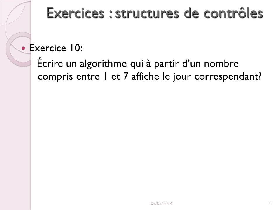 Exercices : structures de contrôles Exercice 10: Écrire un algorithme qui à partir dun nombre compris entre 1 et 7 affiche le jour correspendant.