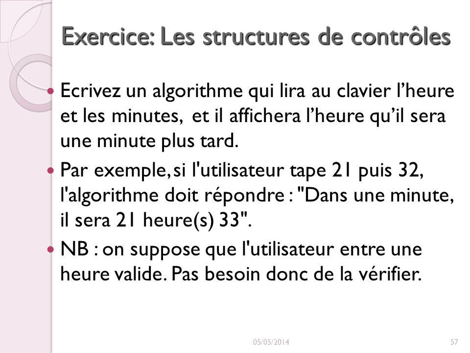 Exercice: Les structures de contrôles Ecrivez un algorithme qui lira au clavier lheure et les minutes, et il affichera lheure quil sera une minute plus tard.