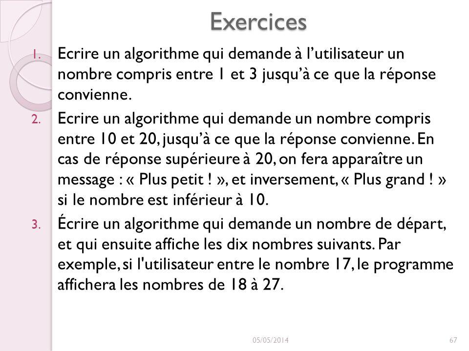 Exercices 1. Ecrire un algorithme qui demande à lutilisateur un nombre compris entre 1 et 3 jusquà ce que la réponse convienne. 2. Ecrire un algorithm