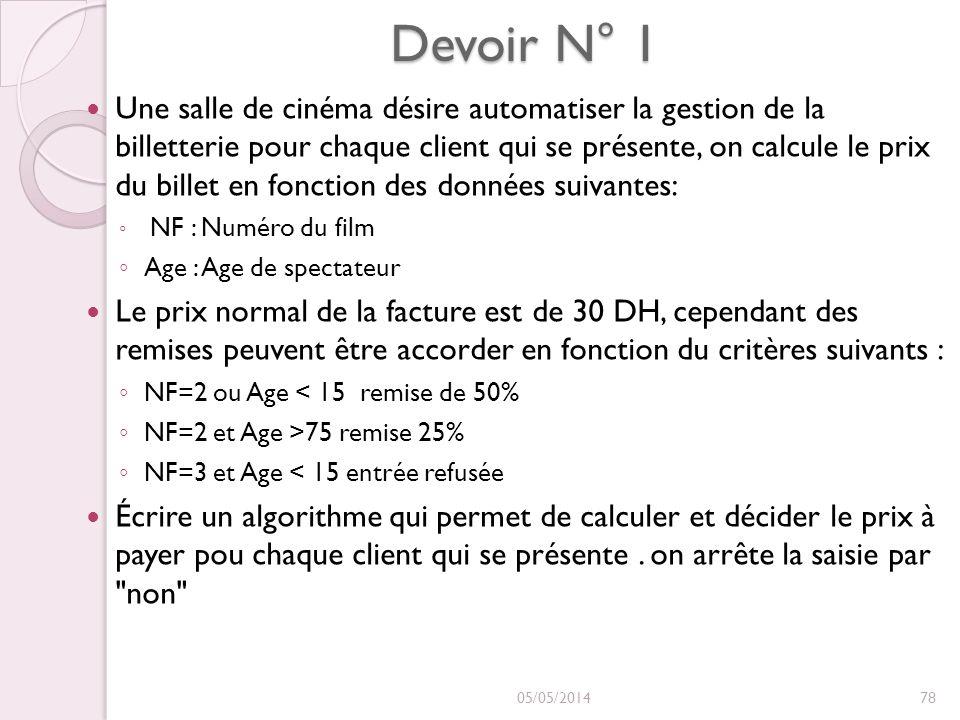 Devoir N° 1 Une salle de cinéma désire automatiser la gestion de la billetterie pour chaque client qui se présente, on calcule le prix du billet en fonction des données suivantes: NF : Numéro du film Age : Age de spectateur Le prix normal de la facture est de 30 DH, cependant des remises peuvent être accorder en fonction du critères suivants : NF=2 ou Age < 15 remise de 50% NF=2 et Age >75 remise 25% NF=3 et Age < 15 entrée refusée Écrire un algorithme qui permet de calculer et décider le prix à payer pou chaque client qui se présente.