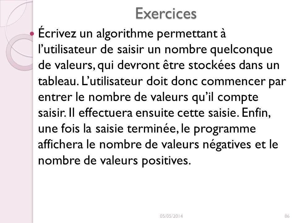 Exercices Écrivez un algorithme permettant à lutilisateur de saisir un nombre quelconque de valeurs, qui devront être stockées dans un tableau. Lutili