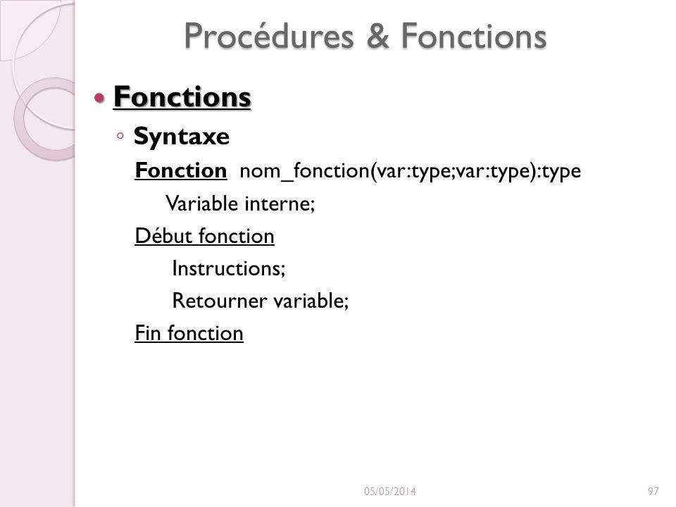 Procédures & Fonctions Fonctions Fonctions Syntaxe Fonction nom_fonction(var:type;var:type):type Variable interne; Début fonction Instructions; Retourner variable; Fin fonction 05/05/201497