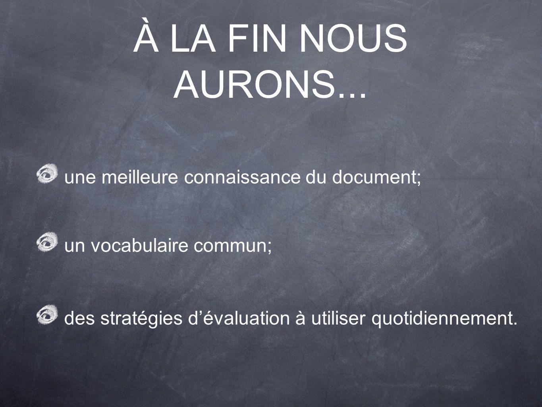 À LA FIN NOUS AURONS... une meilleure connaissance du document; un vocabulaire commun; des stratégies dévaluation à utiliser quotidiennement.