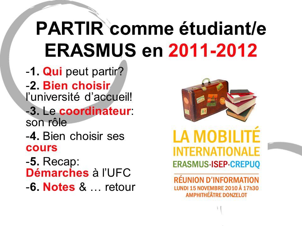 PARTIR comme étudiant/e ERASMUS en 2011-2012 -1. Qui peut partir? -2. Bien choisir luniversité daccueil! -3. Le coordinateur: son rôle -4. Bien choisi