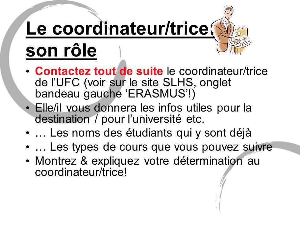 Le coordinateur/trice: son rôle Contactez tout de suite le coordinateur/trice de lUFC (voir sur le site SLHS, onglet bandeau gauche ERASMUS!) Elle/il