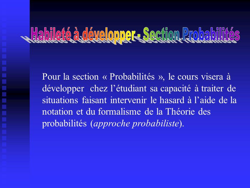 Pour la section « Probabilités », le cours visera à développer chez létudiant sa capacité à traiter de situations faisant intervenir le hasard à laide