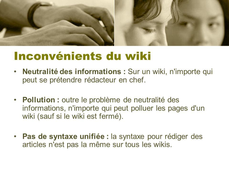 Inconvénients du wiki Neutralité des informations : Sur un wiki, n'importe qui peut se prétendre rédacteur en chef. Pollution : outre le problème de n