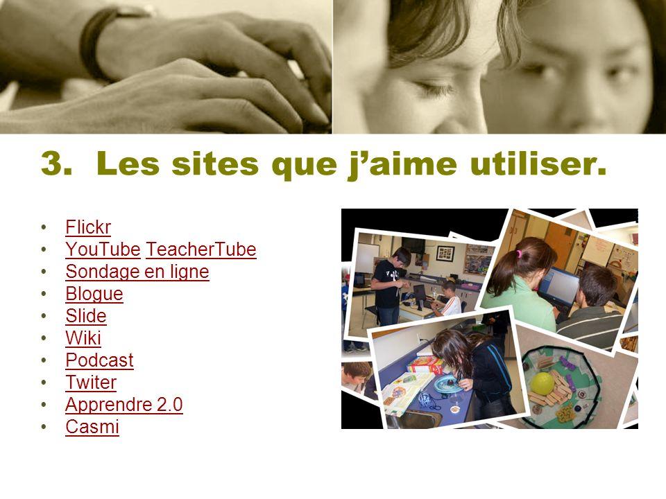 3. Les sites que jaime utiliser. Flickr YouTube TeacherTubeYouTubeTeacherTube Sondage en ligne Blogue Slide Wiki Podcast Twiter Apprendre 2.0 Casmi