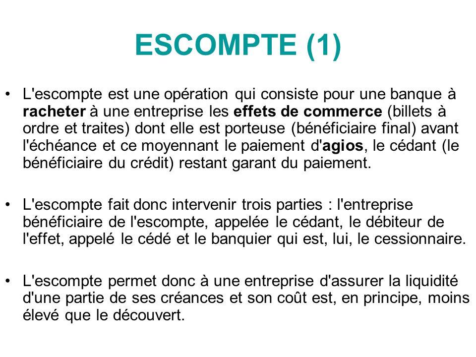 ESCOMPTE (1) L escompte est une opération qui consiste pour une banque à racheter à une entreprise les effets de commerce (billets à ordre et traites) dont elle est porteuse (bénéficiaire final) avant l échéance et ce moyennant le paiement d agios, le cédant (le bénéficiaire du crédit) restant garant du paiement.