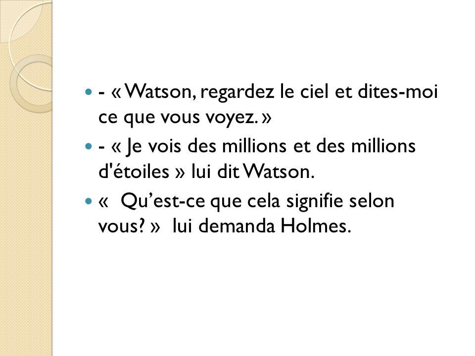 - « Watson, regardez le ciel et dites-moi ce que vous voyez. » - « Je vois des millions et des millions d'étoiles » lui dit Watson. « Quest-ce que cel