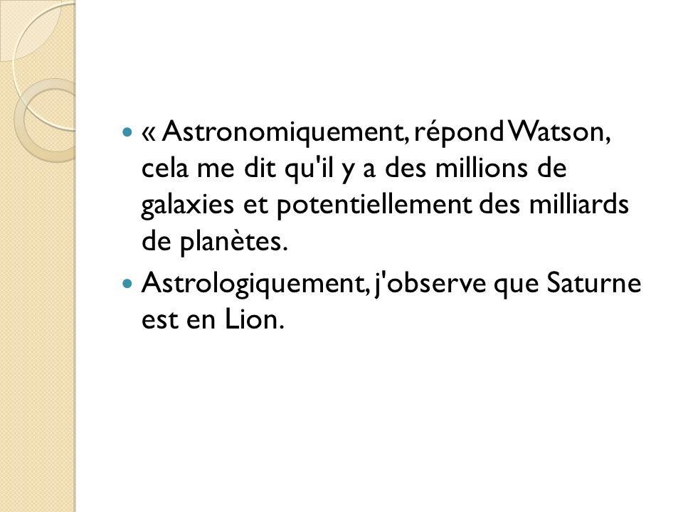 « Astronomiquement, répond Watson, cela me dit qu'il y a des millions de galaxies et potentiellement des milliards de planètes. Astrologiquement, j'ob