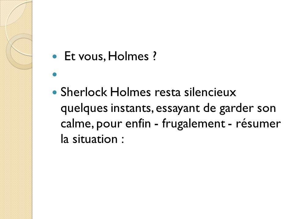 Et vous, Holmes ? Sherlock Holmes resta silencieux quelques instants, essayant de garder son calme, pour enfin - frugalement - résumer la situation :