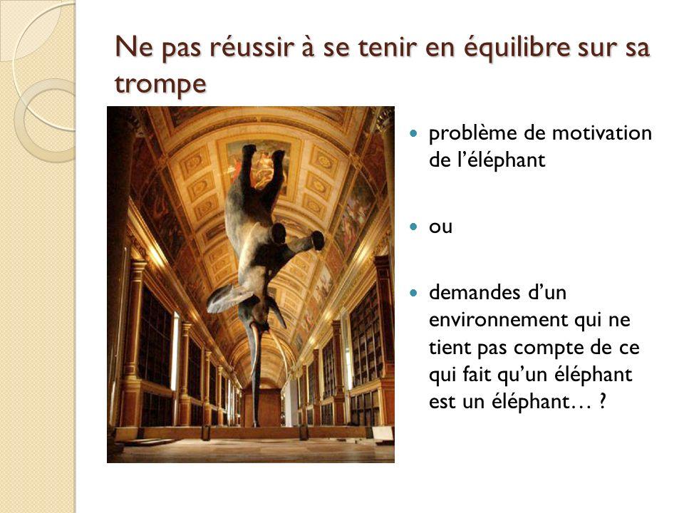 Ne pas réussir à se tenir en équilibre sur sa trompe problème de motivation de léléphant ou demandes dun environnement qui ne tient pas compte de ce q