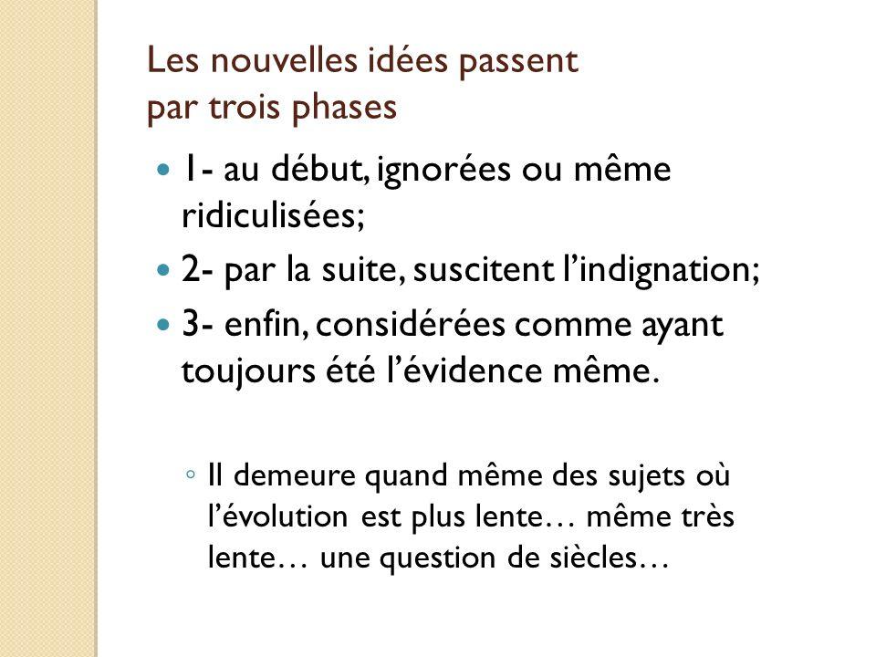 Les nouvelles idées passent par trois phases 1- au début, ignorées ou même ridiculisées; 2- par la suite, suscitent lindignation; 3- enfin, considérée