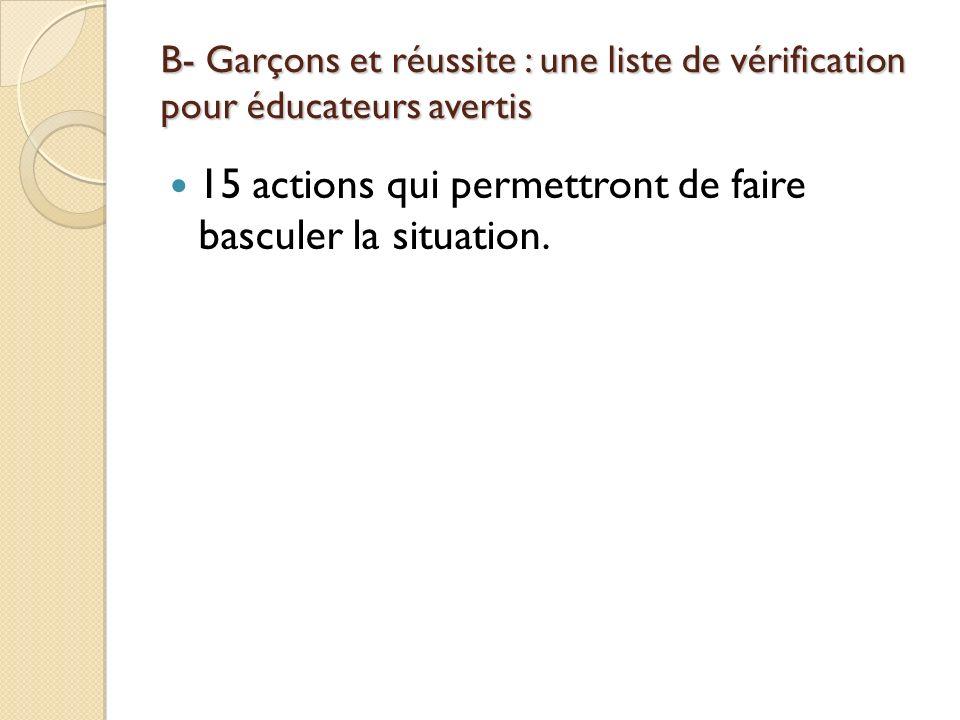 B- Garçons et réussite : une liste de vérification pour éducateurs avertis 15 actions qui permettront de faire basculer la situation.