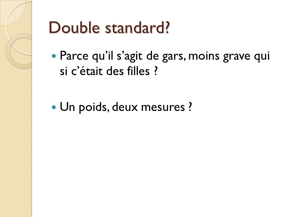Double standard? Double standard? Parce quil sagit de gars, moins grave qui si cétait des filles ? Un poids, deux mesures ?