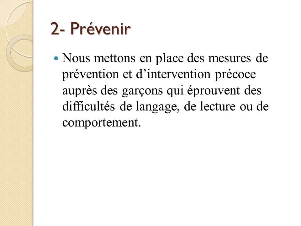 2- Prévenir Nous mettons en place des mesures de prévention et dintervention précoce auprès des garçons qui éprouvent des difficultés de langage, de l