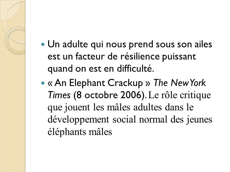 Un adulte qui nous prend sous son ailes est un facteur de résilience puissant quand on est en difficulté. « An Elephant Crackup » The New York Times (