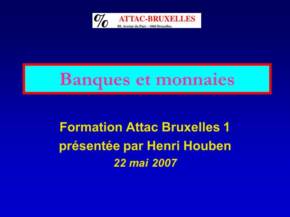 Banques et monnaies Formation Attac Bruxelles 1 présentée par Henri Houben 22 mai 2007