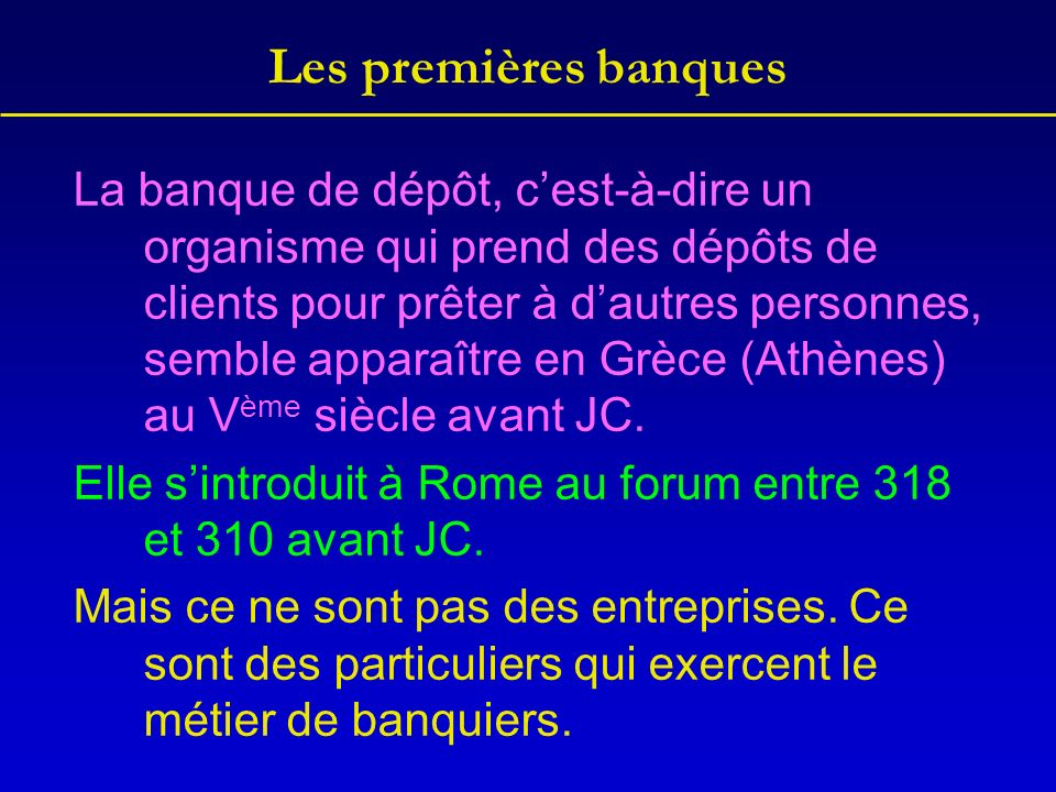 Les premières banques La banque de dépôt, cest-à-dire un organisme qui prend des dépôts de clients pour prêter à dautres personnes, semble apparaître en Grèce (Athènes) au V ème siècle avant JC.