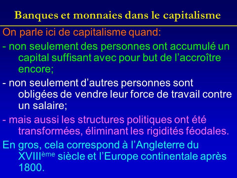 Banques et monnaies dans le capitalisme On parle ici de capitalisme quand: - non seulement des personnes ont accumulé un capital suffisant avec pour but de laccroître encore; - non seulement dautres personnes sont obligées de vendre leur force de travail contre un salaire; - mais aussi les structures politiques ont été transformées, éliminant les rigidités féodales.