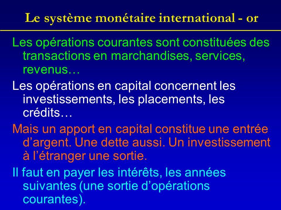 Le système monétaire international - or Les opérations courantes sont constituées des transactions en marchandises, services, revenus… Les opérations en capital concernent les investissements, les placements, les crédits… Mais un apport en capital constitue une entrée dargent.