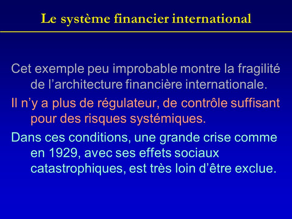 Le système financier international Cet exemple peu improbable montre la fragilité de larchitecture financière internationale. Il ny a plus de régulate