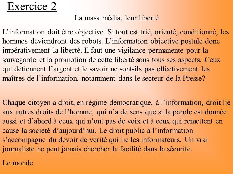 Exercice 2 La mass média, leur liberté Linformation doit être objective. Si tout est trié, orienté, conditionné, les hommes deviendront des robots. Li