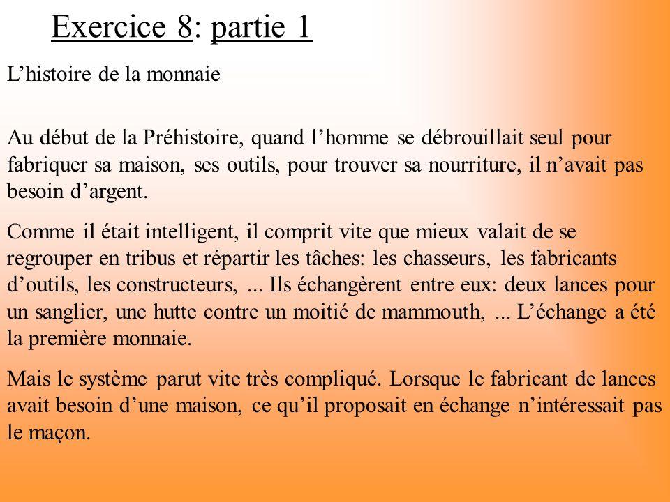 Exercice 8: partie 1 Lhistoire de la monnaie Au début de la Préhistoire, quand lhomme se débrouillait seul pour fabriquer sa maison, ses outils, pour