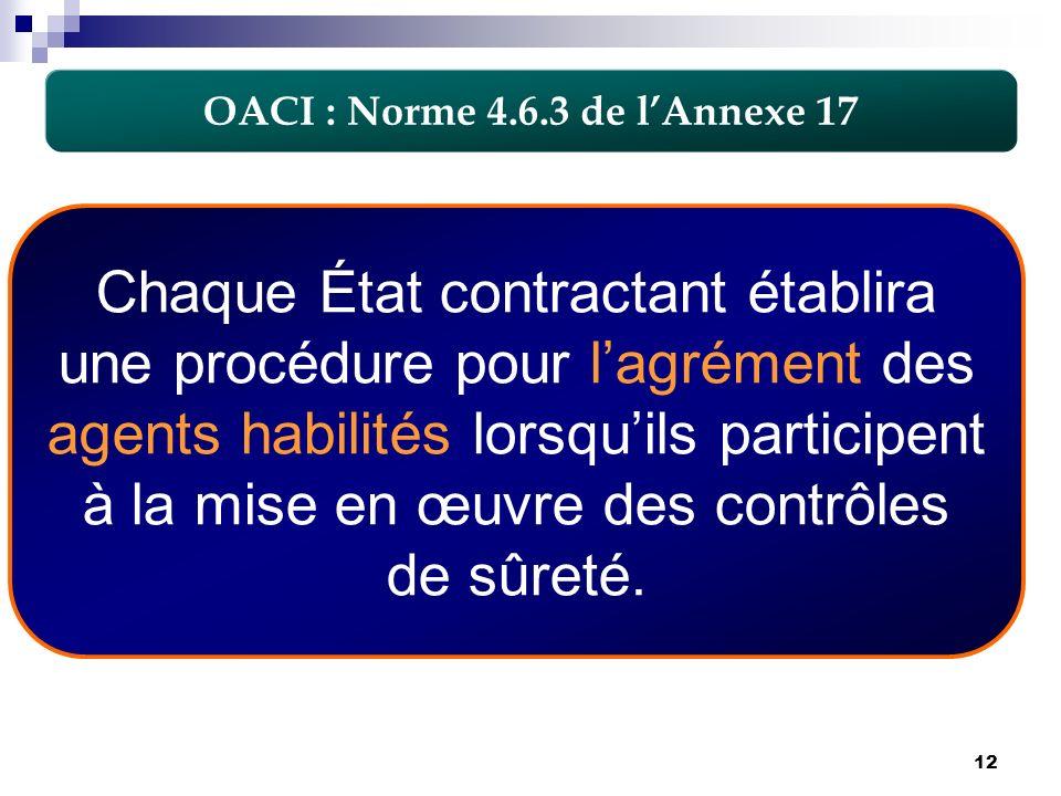 12 OACI : Norme 4.6.3 de lAnnexe 17 Chaque État contractant établira une procédure pour lagrément des agents habilités lorsquils participent à la mise