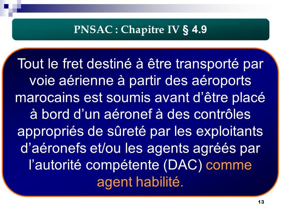 13 PNSAC : Chapitre IV § 4.9 Tout le fret destiné à être transporté par voie aérienne à partir des aéroports marocains est soumis avant dêtre placé à