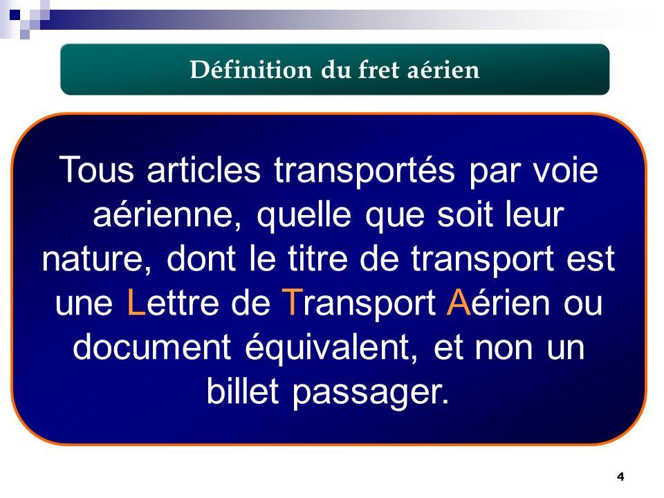 4 Définition du fret aérien Tous articles transportés par voie aérienne, quelle que soit leur nature, dont le titre de transport est une Lettre de Tra