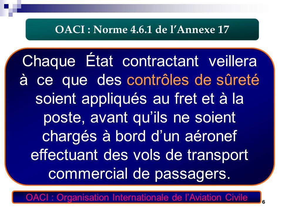 6 OACI : Norme 4.6.1 de lAnnexe 17 Chaque État contractant veillera à ce que des contrôles de sûreté soient appliqués au fret et à la poste, avant qui
