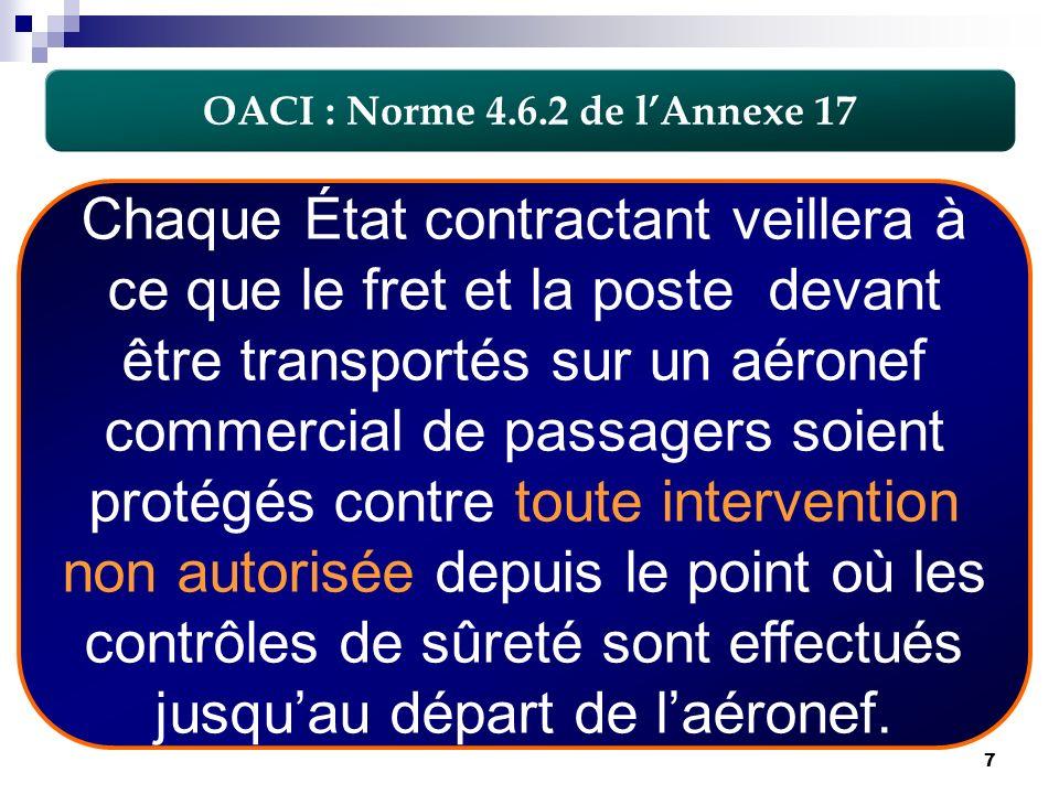 7 OACI : Norme 4.6.2 de lAnnexe 17 Chaque État contractant veillera à ce que le fret et la poste devant être transportés sur un aéronef commercial de