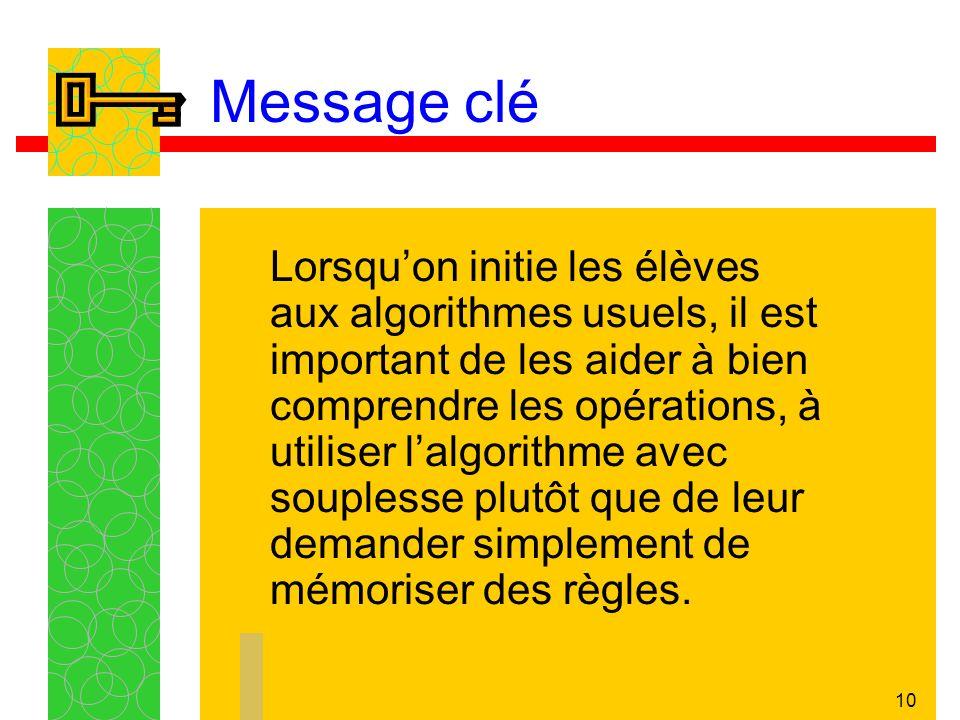 10 Message clé Lorsquon initie les élèves aux algorithmes usuels, il est important de les aider à bien comprendre les opérations, à utiliser lalgorithme avec souplesse plutôt que de leur demander simplement de mémoriser des règles.