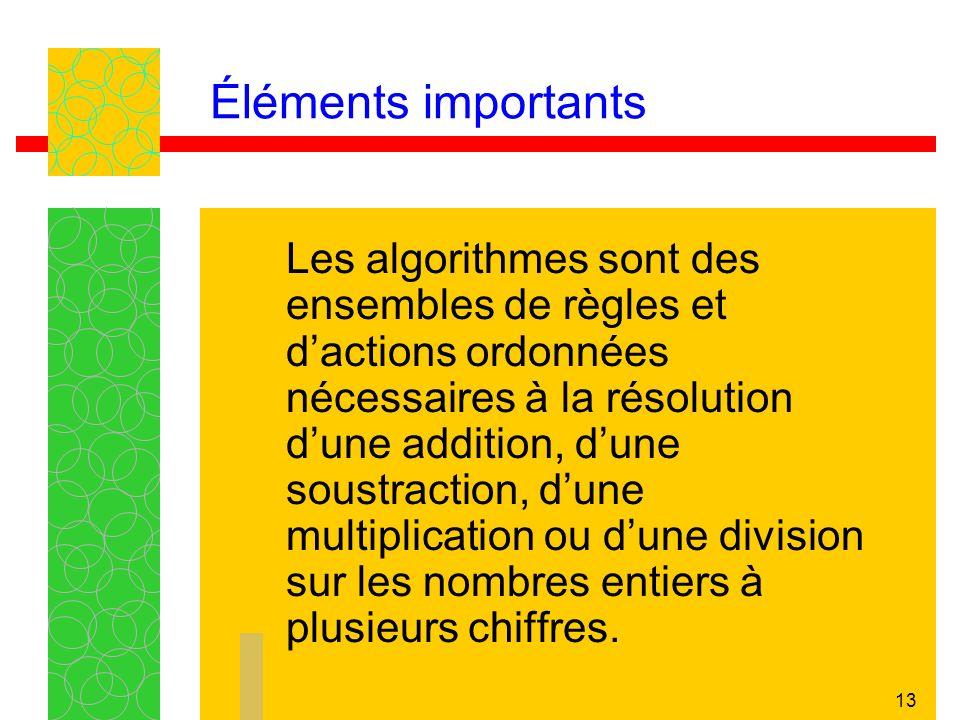 13 Éléments importants Les algorithmes sont des ensembles de règles et dactions ordonnées nécessaires à la résolution dune addition, dune soustraction, dune multiplication ou dune division sur les nombres entiers à plusieurs chiffres.