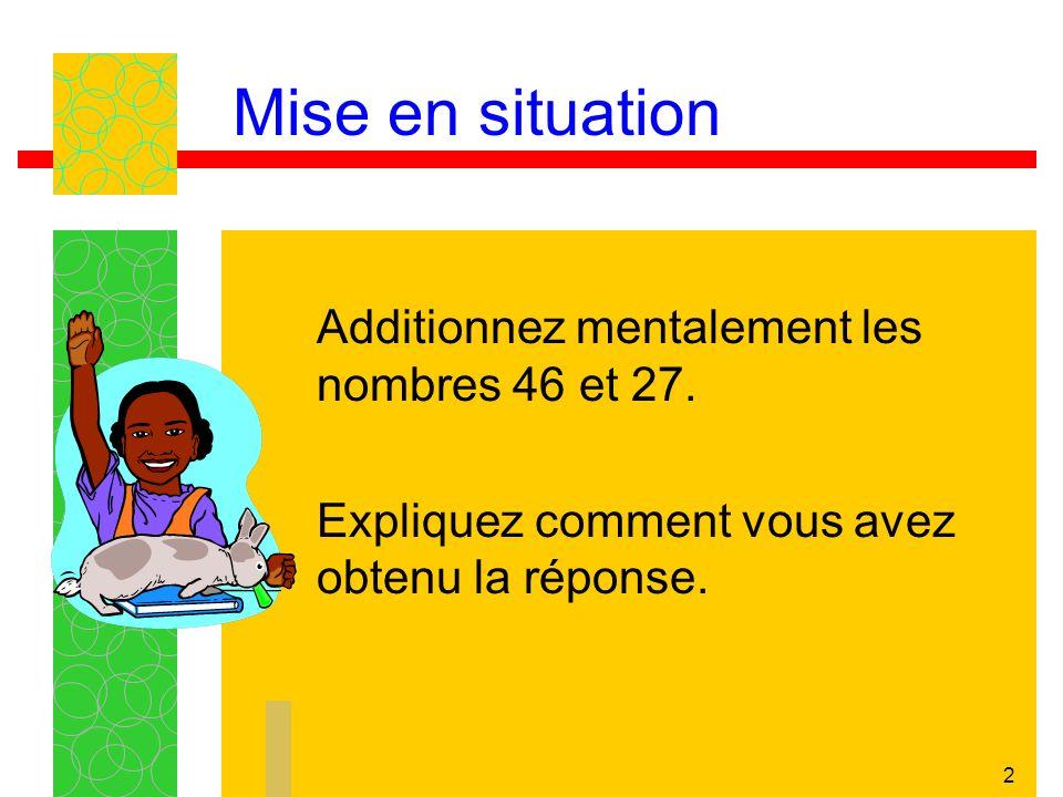 2 Mise en situation Additionnez mentalement les nombres 46 et 27.