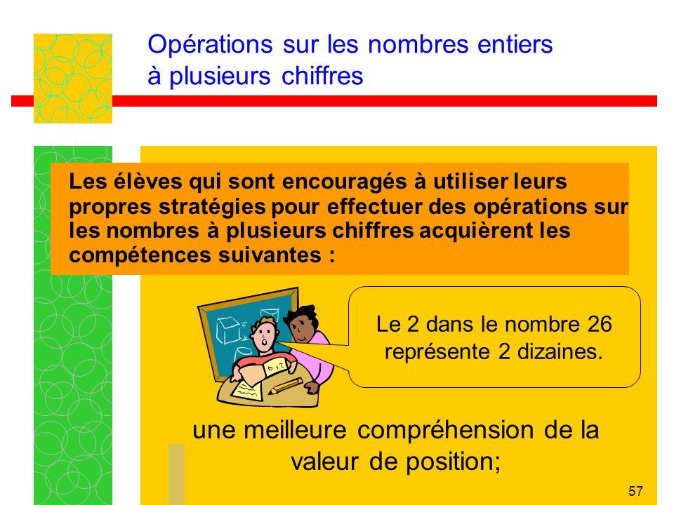 57 Opérations sur les nombres entiers à plusieurs chiffres Les élèves qui sont encouragés à utiliser leurs propres stratégies pour effectuer des opérations sur les nombres à plusieurs chiffres acquièrent les compétences suivantes : une meilleure compréhension de la valeur de position; Le 2 dans le nombre 26 représente 2 dizaines.