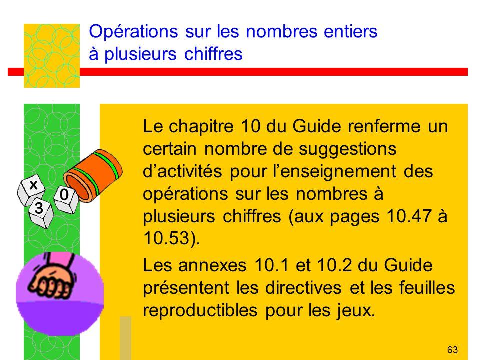 63 Opérations sur les nombres entiers à plusieurs chiffres Le chapitre 10 du Guide renferme un certain nombre de suggestions dactivités pour lenseignement des opérations sur les nombres à plusieurs chiffres (aux pages 10.47 à 10.53).