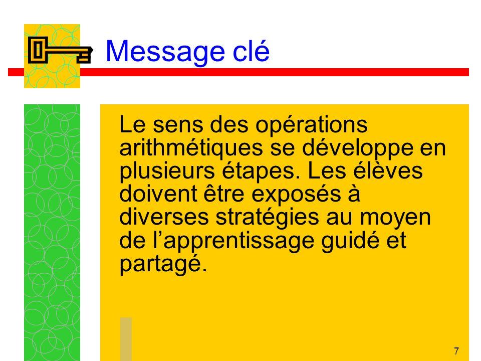 7 Message clé Le sens des opérations arithmétiques se développe en plusieurs étapes.