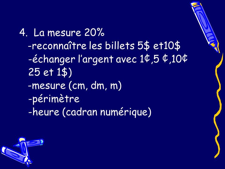 4. La mesure 20% -reconnaître les billets 5$ et10$ -échanger largent avec 1¢,5 ¢,10¢ 25 et 1$) -mesure (cm, dm, m) -périmètre -heure (cadran numérique