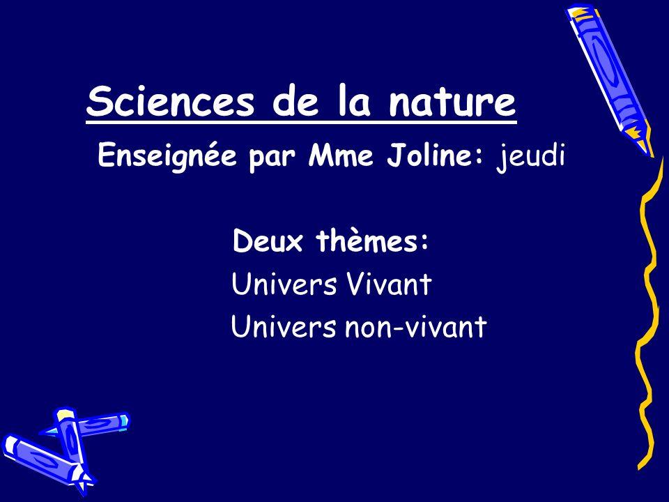 Sciences de la nature Enseignée par Mme Joline: jeudi Deux thèmes: Univers Vivant Univers non-vivant