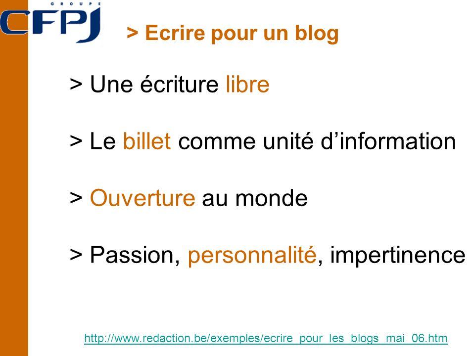 > Ecrire pour un blog http://www.redaction.be/exemples/ecrire_pour_les_blogs_mai_06.htm > Une écriture libre > Le billet comme unité dinformation > Ouverture au monde > Passion, personnalité, impertinence