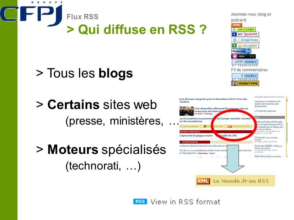 > Qui diffuse en RSS ? Flux RSS > Tous les blogs > Certains sites web (presse, ministères, …) > Moteurs spécialisés (technorati, …)