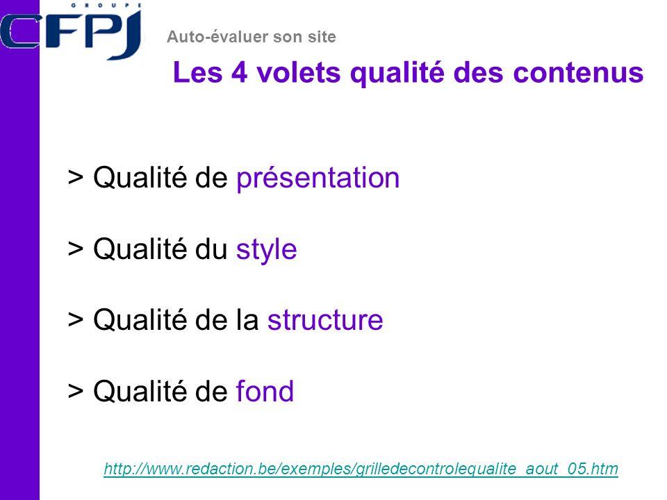 Les 4 volets qualité des contenus Auto-évaluer son site http://www.redaction.be/exemples/grilledecontrolequalite_aout_05.htm > Qualité de présentation > Qualité du style > Qualité de la structure > Qualité de fond