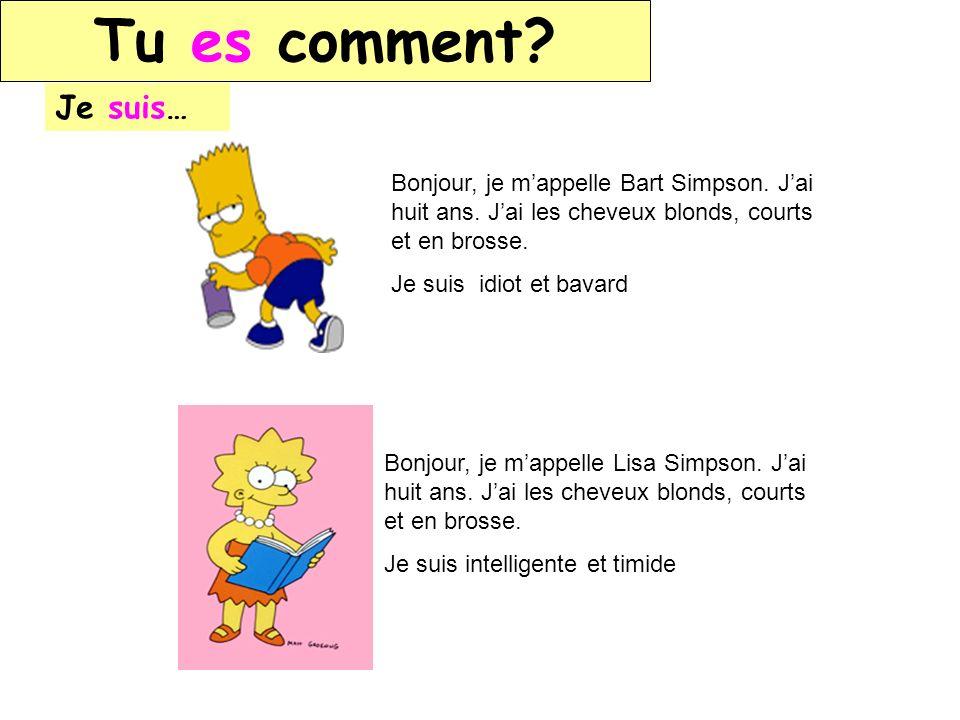 Tu es comment? Je suis… Bonjour, je mappelle Bart Simpson. Jai huit ans. Jai les cheveux blonds, courts et en brosse. Je suis idiot et bavard Bonjour,