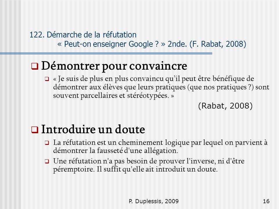 P. Duplessis, 200916 122. Démarche de la réfutation « Peut-on enseigner Google ? » 2nde. (F. Rabat, 2008) Démontrer pour convaincre « Je suis de plus
