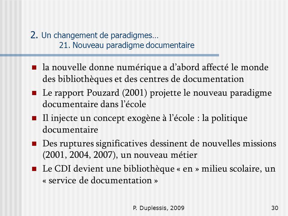 P. Duplessis, 200930 2. Un changement de paradigmes… 21. Nouveau paradigme documentaire la nouvelle donne numérique a dabord affecté le monde des bibl
